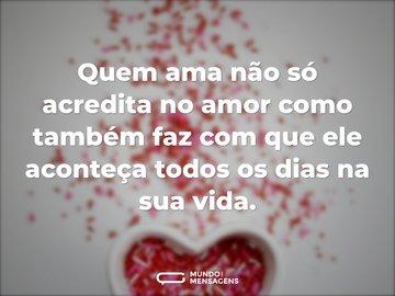 Quem ama não só acredita no amor como também faz com que ele aconteça todos os dias na sua vida.