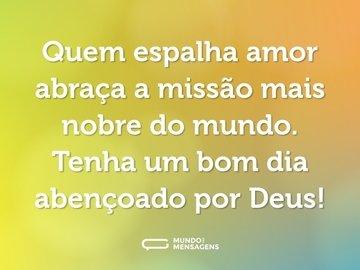 Quem espalha amor abraça a missão mais nobre do mundo. Tenha um bom dia abençoado por Deus!