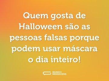 Quem gosta de Halloween são as pessoas falsas porque podem usar máscara o dia inteiro!