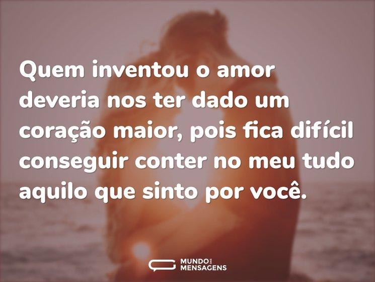 Quem inventou o amor deveria nos ter dado um coração maior, pois fica difícil conseguir conter no meu tudo aquilo que sinto por você.