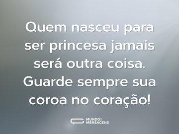 Quem nasceu para ser princesa jamais será outra coisa. Guarde sempre sua coroa no coração!