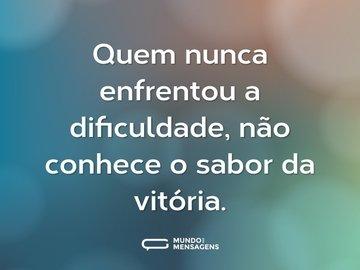 Quem nunca enfrentou a dificuldade, não conhece o sabor da vitória.