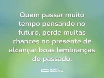 Quem passar muito tempo pensando no futuro, perde muitas chances no presente de alcançar boas lembranças do passado.