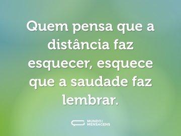 Quem pensa que a distância faz esquecer, esquece que a saudade faz lembrar.