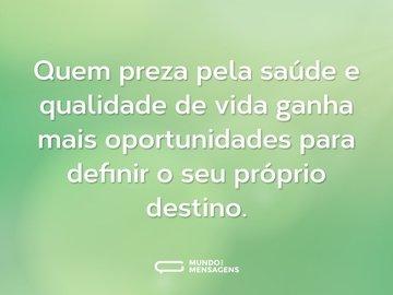 Quem preza pela saúde e qualidade de vida ganha mais oportunidades para definir o seu próprio destino.