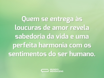 Quem se entrega às loucuras de amor revela sabedoria da vida e uma perfeita harmonia com os sentimentos do ser humano.
