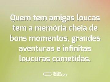 Quem tem amigas loucas tem a memória cheia de bons momentos, grandes aventuras e infinitas loucuras cometidas.