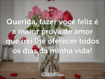 Querida, fazer você feliz é a maior prova de amor que irei lhe oferecer todos os dias da minha vida!