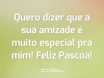 Quero dizer que a sua amizade é muito especial pra mim! Feliz Páscoa!