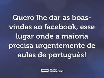 Quero lhe dar as boas-vindas ao facebook, esse lugar onde a maioria precisa urgentemente de aulas de português!
