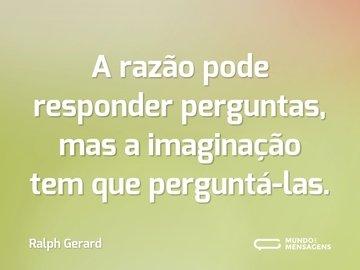 A razão pode responder perguntas, mas a imaginação tem que perguntá-las.