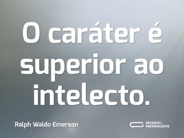 O caráter é superior ao intelecto.