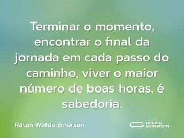 Terminar o momento, encontrar o final da jornada em cada passo do caminho, viver o maior número de boas horas, é sabedoria.