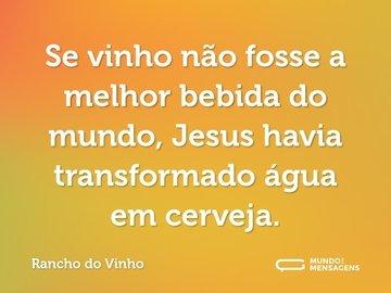 Se vinho não fosse a melhor bebida do mundo, Jesus havia transformado água em cerveja.