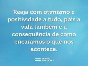 Reaja com otimismo e positividade a tudo, pois a vida também é a consequência de como encaramos o que nos acontece.