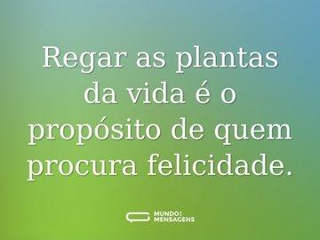 Regar as plantas da vida é o propósito de quem procura felicidade.