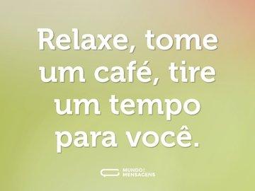 Relaxe, tome um café, tire um tempo para você.