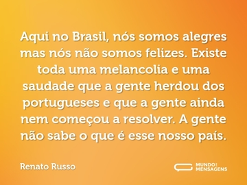 ... Aqui no Brasil, nós somos alegres mas nós não somos felizes. Existe toda uma melancolia e uma saudade que a gente herdou dos portugueses e que a gente ainda nem começou a resolver. A gente não sabe o que é esse nosso país.