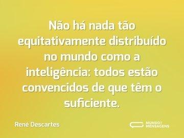 Não há nada tão equitativamente distribuído no mundo como a inteligência: todos estão convencidos de que têm o suficiente.