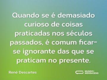 Quando se é demasiado curioso de coisas praticadas nos séculos passados, é comum ficar-se ignorante das que se praticam no presente.