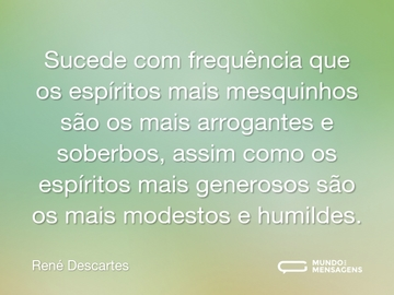 Sucede com frequência que os espíritos mais mesquinhos são os mais arrogantes e soberbos, assim como os espíritos mais generosos são os mais modestos e humildes.