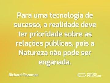 Para uma tecnologia de sucesso, a realidade deve ter prioridade sobre as relações públicas, pois a Natureza não pode ser enganada.