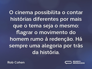 O cinema possibilita o contar histórias diferentes por mais que o tema seja o mesmo: flagrar o movimento do homem rumo à redenção. Há sempre uma alegoria por trás da história.