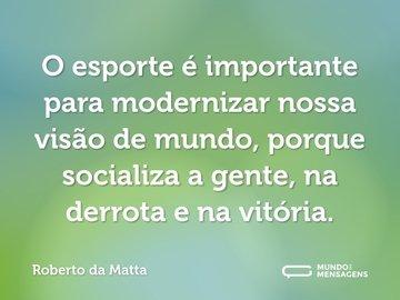 O esporte é importante para modernizar nossa visão de mundo, porque socializa a gente, na derrota e na vitória.