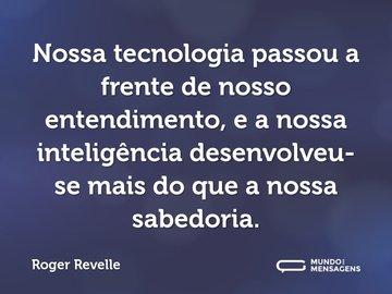 Nossa tecnologia passou a frente de nosso entendimento, e a nossa inteligência desenvolveu-se mais do que a nossa sabedoria.