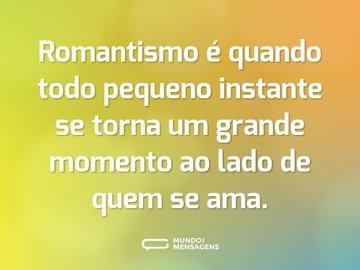 Romantismo é quando todo pequeno instante se torna um grande momento ao lado de quem se ama.