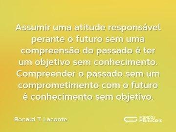 Assumir uma atitude responsável perante o futuro sem uma compreensão do passado é ter um objetivo sem conhecimento. Compreender o passado sem um comprometimento com o futuro é conhecimento sem objetivo.