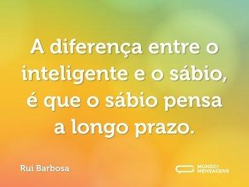 A diferença entre o inteligente e o sábio, é que o sábio pensa a longo prazo.