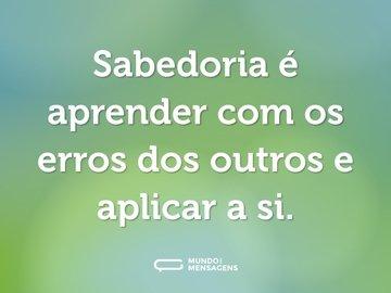 Sabedoria é aprender com os erros dos outros e aplicar a si.