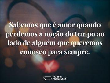 Sabemos que é amor quando perdemos a noção do tempo ao lado de alguém que queremos conosco para sempre.