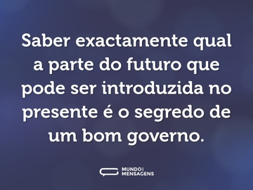 Saber exactamente qual a parte do futuro que pode ser introduzida no presente é o segredo de um bom governo.