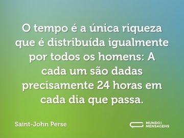 O tempo é a única riqueza que é distribuída igualmente por todos os homens: A cada um são dadas precisamente 24 horas em cada dia que passa.