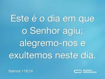 Este é o dia em que o Senhor agiu; alegremo-nos e exultemos neste dia.