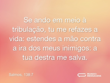 Se ando em meio à tribulação, tu me refazes a vida: estendes a mão contra a ira dos meus inimigos: a tua destra me salva.