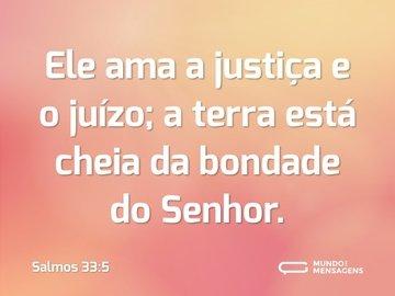 Ele ama a justiça e o juízo; a terra está cheia da bondade do Senhor.