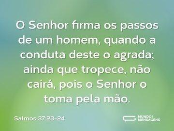 O Senhor firma os passos de um homem, quando a conduta deste o agrada; ainda que tropece, não cairá, pois o Senhor o toma pela mão.