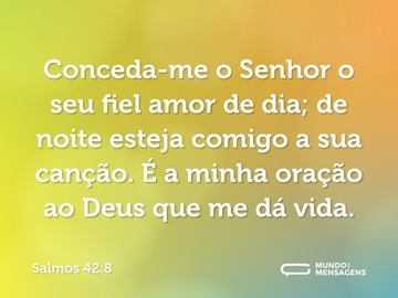 Conceda-me o Senhor o seu fiel amor de dia; de noite esteja comigo a sua canção. É a minha oração ao Deus que me dá vida.