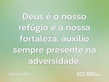 Deus é o nosso refúgio e a nossa fortaleza, auxílio sempre presente na adversidade.
