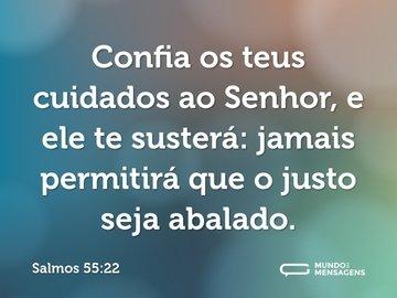 Confia os teus cuidados ao Senhor, e ele te susterá: jamais permitirá que o justo seja abalado.