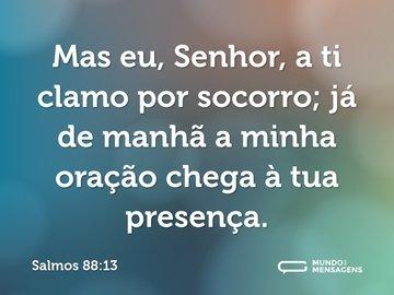 Mas eu, Senhor, a ti clamo por socorro; já de manhã a minha oração chega à tua presença.