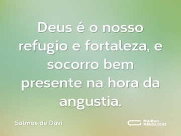 Deus é o nosso refugio e fortaleza, e socorro bem presente na hora da angustia.