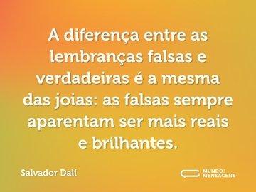 A diferença entre as lembranças falsas e verdadeiras é a mesma das joias: as falsas sempre aparentam ser mais reais e brilhantes.