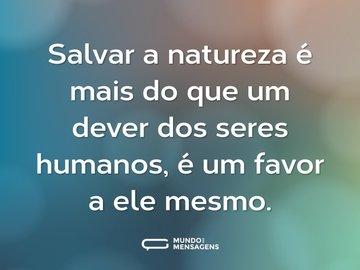 Salvar a natureza é mais do que um dever dos seres humanos, é um favor a ele mesmo.