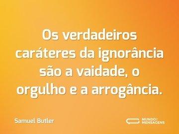 Os verdadeiros caráteres da ignorância são a vaidade, o orgulho e a arrogância.