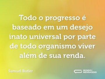 Todo o progresso é baseado em um desejo inato universal por parte de todo organismo viver além de sua renda.