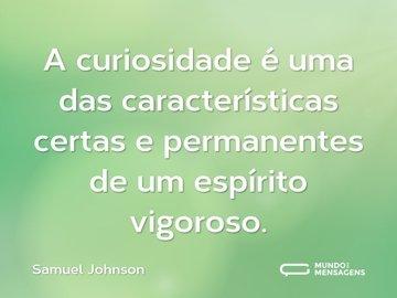 A curiosidade é uma das características certas e permanentes de um espírito vigoroso.